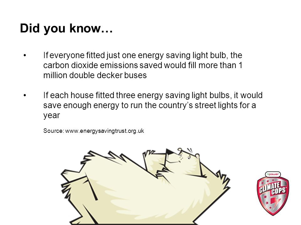 Did you know… If everyone fitted just one energy saving light bulb, the carbon dioxide emissions saved would fill more than 1 million double decker buses If each house fitted three energy saving light bulbs, it would save enough energy to run the countrys street lights for a year Source: www.energysavingtrust.org.uk