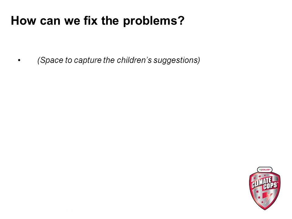 How can we fix the problems (Space to capture the childrens suggestions)