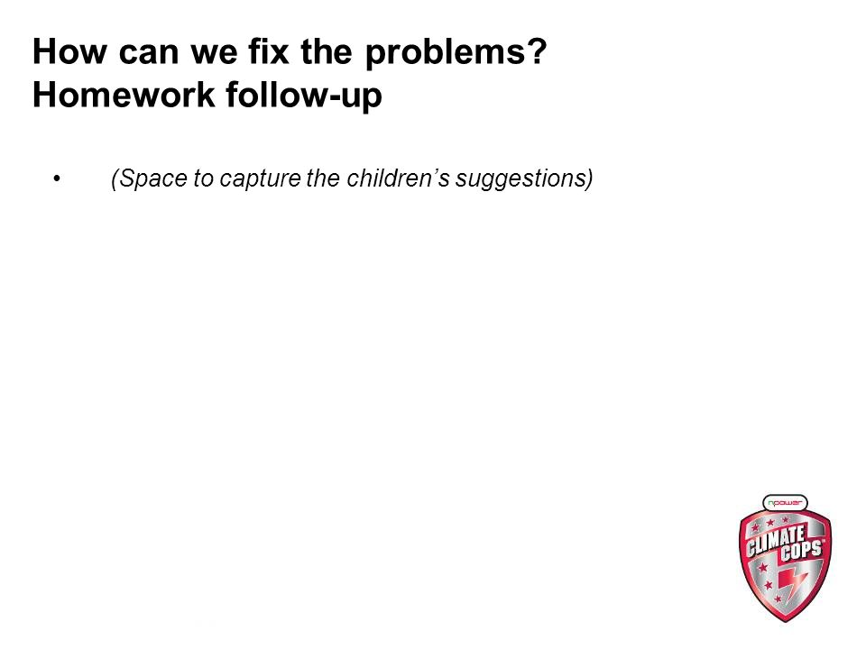 (Space to capture the childrens suggestions) How can we fix the problems Homework follow-up