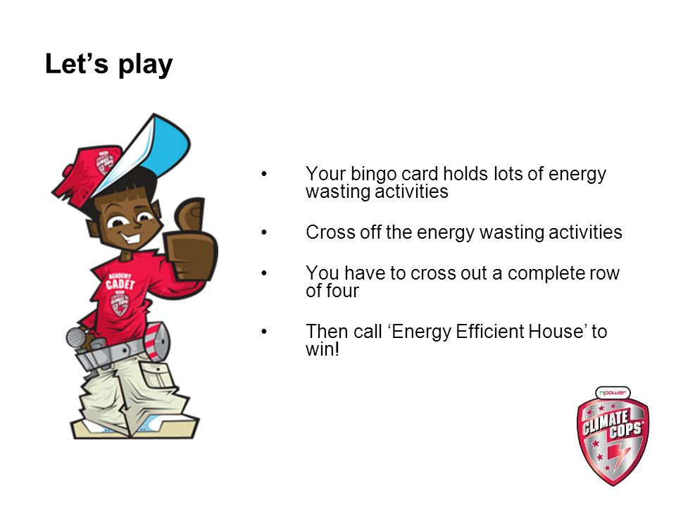 Lets play Your bingo card holds lots of energy wasting activities Cross off the energy wasting activities You have to cross out a complete row of four Then call Energy Efficient House to win!