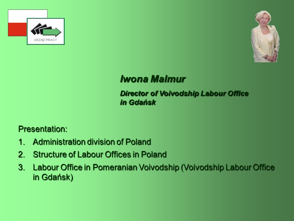 Iwona Malmur Presentation: 1.Administration division of Poland 2.Structure of Labour Offices in Poland 3.Labour Office in Pomeranian Voivodship (Voivodship Labour Office in Gdańsk) Director of Voivodship Labour Office in Gdańsk