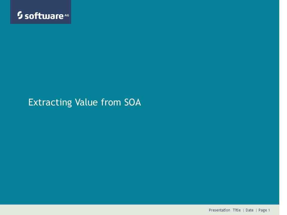 Presentation Title | Date | Page 1 Extracting Value from SOA