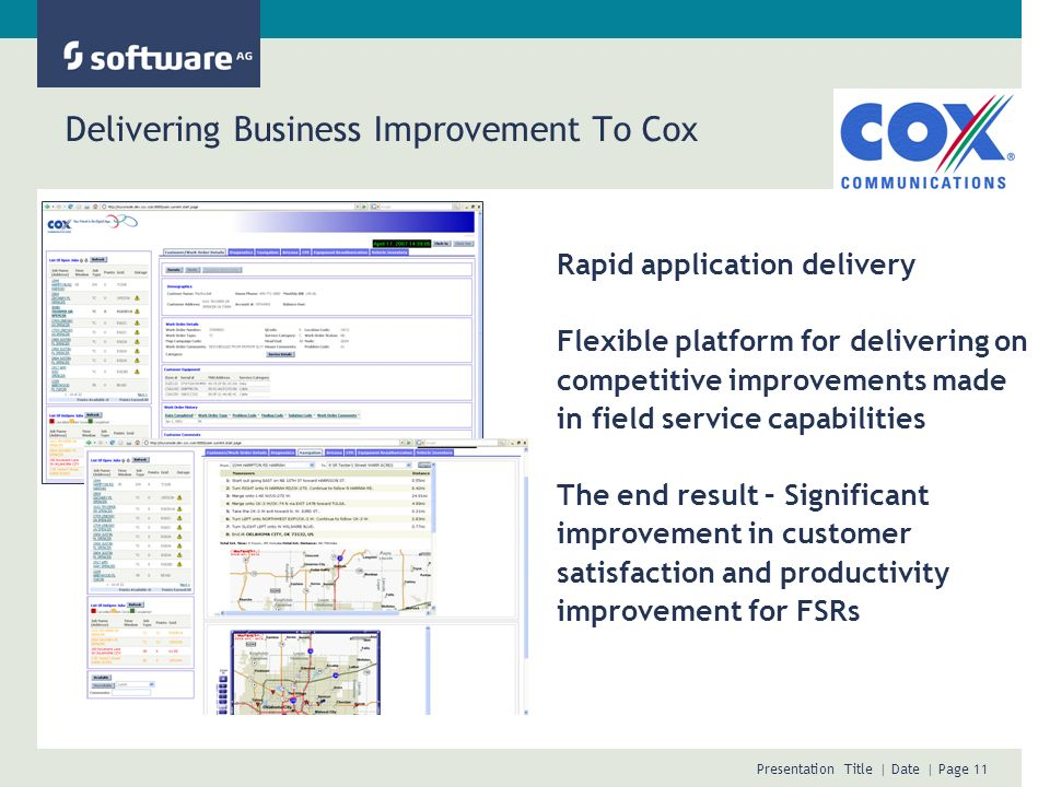 Presentation Title | Date | Page 11 Delivering Business Improvement To Cox Rapid application delivery Flexible platform for delivering on competitive improvements made in field service capabilities The end result – Significant improvement in customer satisfaction and productivity improvement for FSRs