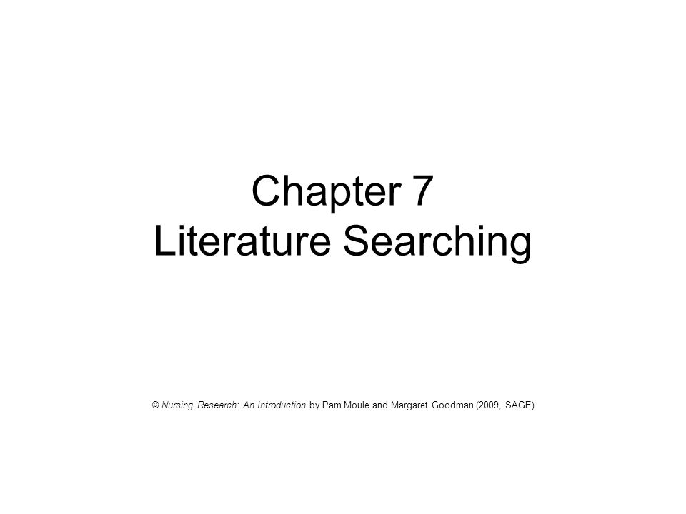 Chapter 7 Literature Searching © Nursing Research: An Introduction by Pam Moule and Margaret Goodman (2009, SAGE)