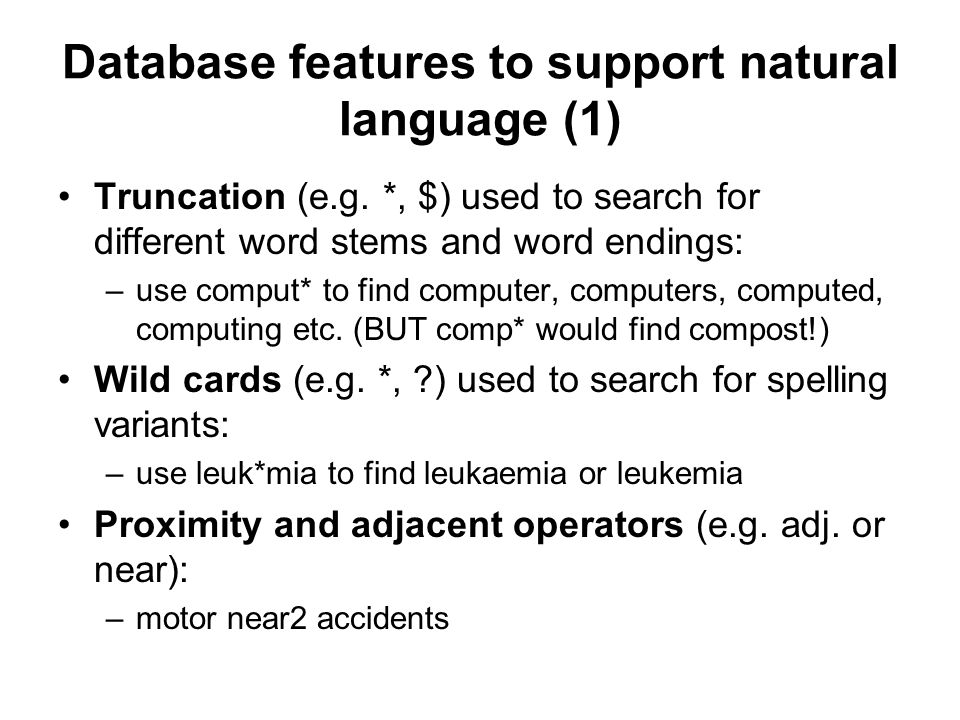 Database features to support natural language (1) Truncation (e.g. *, $) used to search for different word stems and word endings: –use comput* to fin
