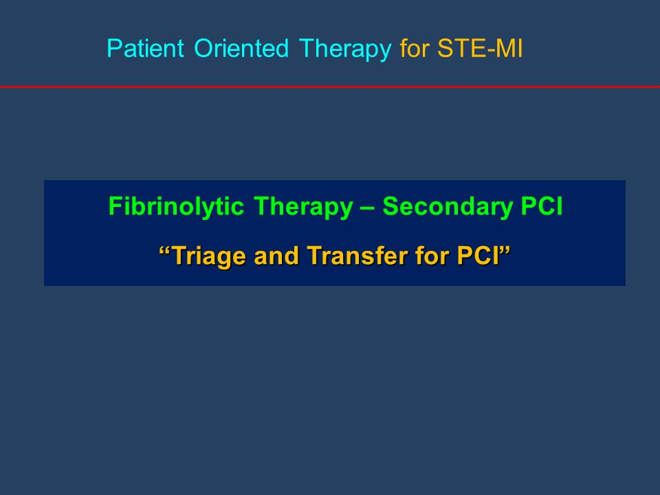 Patient Oriented Therapy for STE-MI Fibrinolytic Therapy – Secondary PCI Triage and Transfer for PCITriage and Transfer for PCI