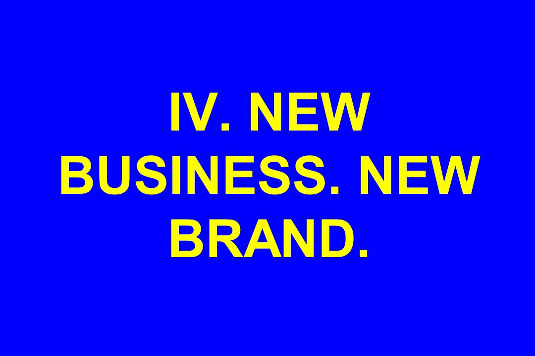 IV. NEW BUSINESS. NEW BRAND.