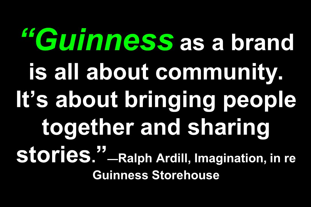 Guinness as a brand is all about community. Its about bringing people together and sharing stories. Ralph Ardill, Imagination, in re Guinness Storehou