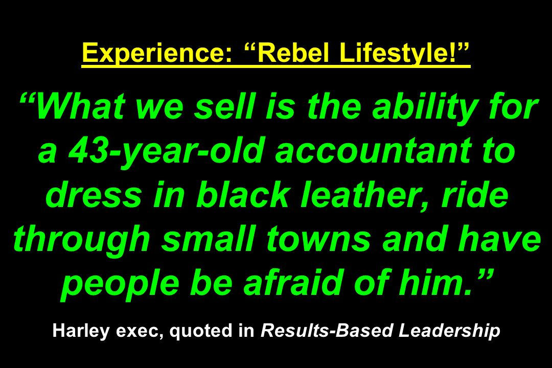 Experience: Rebel Lifestyle! What we sell is the ability for a 43-year-old accountant to dress in black leather, ride through small towns and have peo