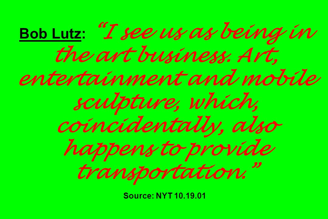 Bob Lutz: I see us as being in the art business. Art, entertainment and mobile sculpture, which, coincidentally, also happens to provide transportatio