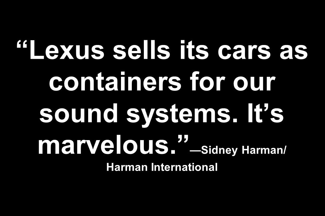 Lexus sells its cars as containers for our sound systems. Its marvelous. Sidney Harman/ Harman International
