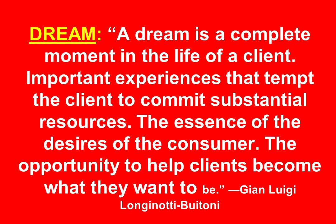 DREAM: A dream is a complete moment in the life of a client. Important experiences that tempt the client to commit substantial resources. The essence