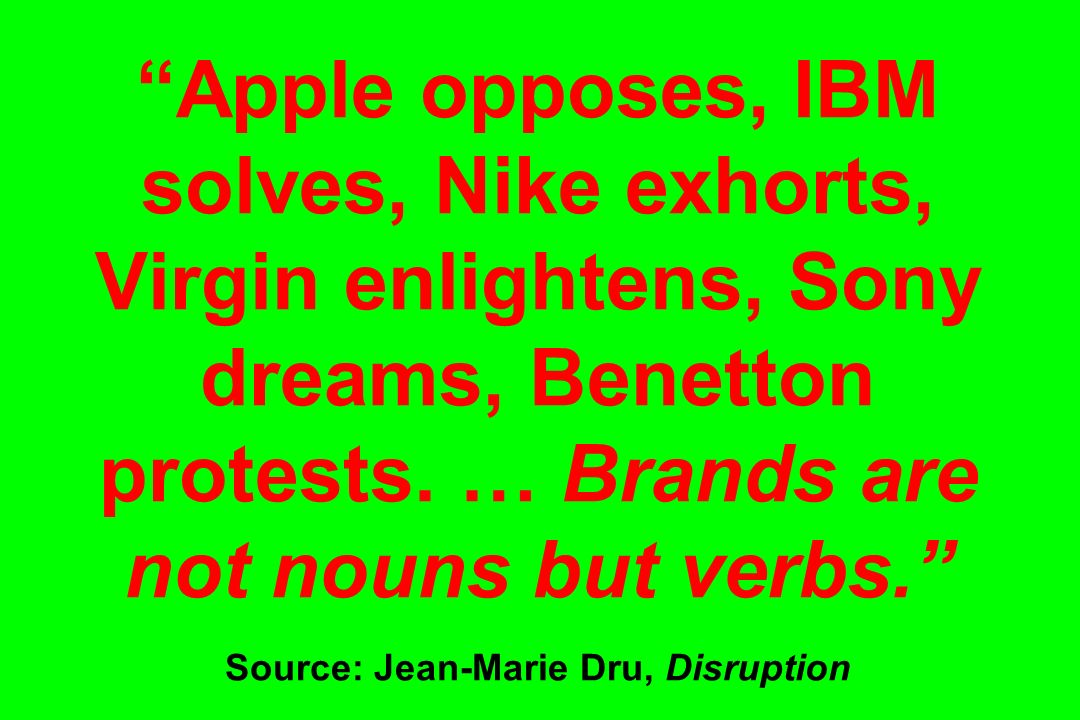 Apple opposes, IBM solves, Nike exhorts, Virgin enlightens, Sony dreams, Benetton protests. … Brands are not nouns but verbs. Source: Jean-Marie Dru,