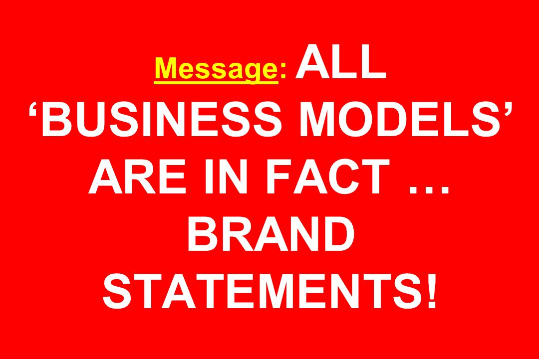 Message: ALL BUSINESS MODELS ARE IN FACT … BRAND STATEMENTS!