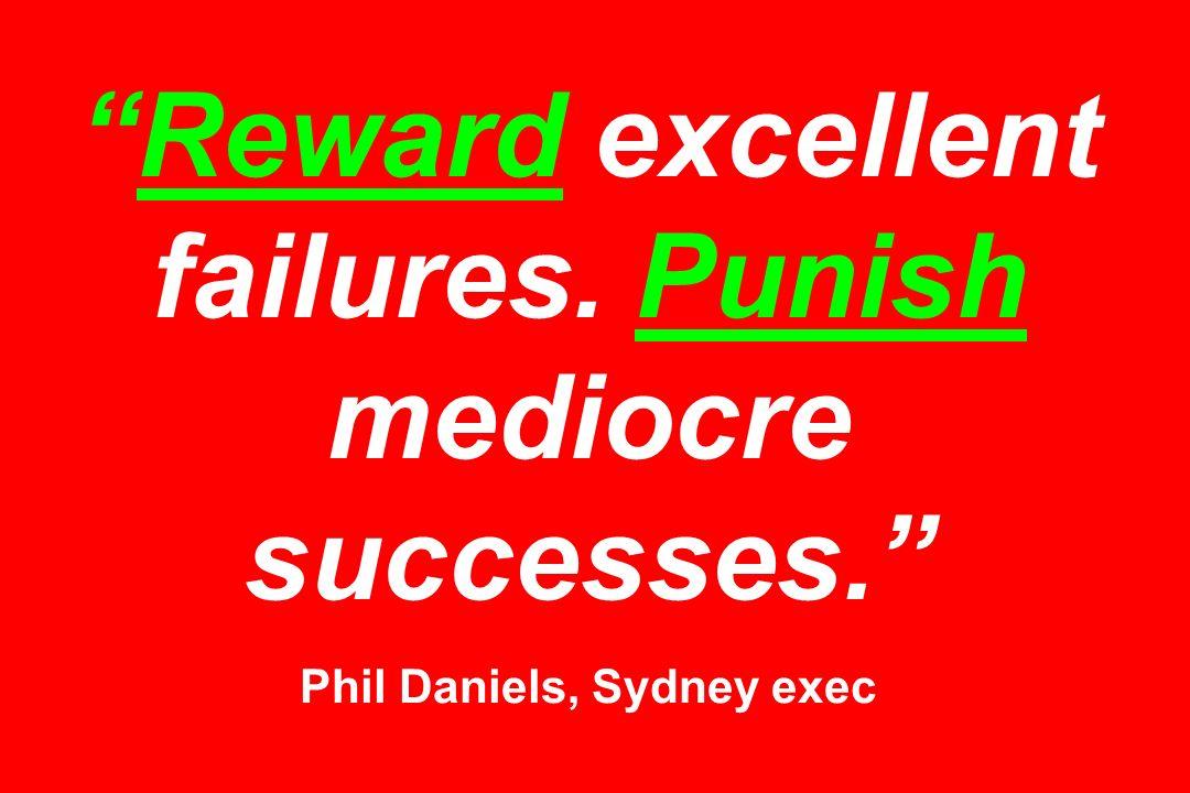 Reward excellent failures. Punish mediocre successes. Phil Daniels, Sydney exec