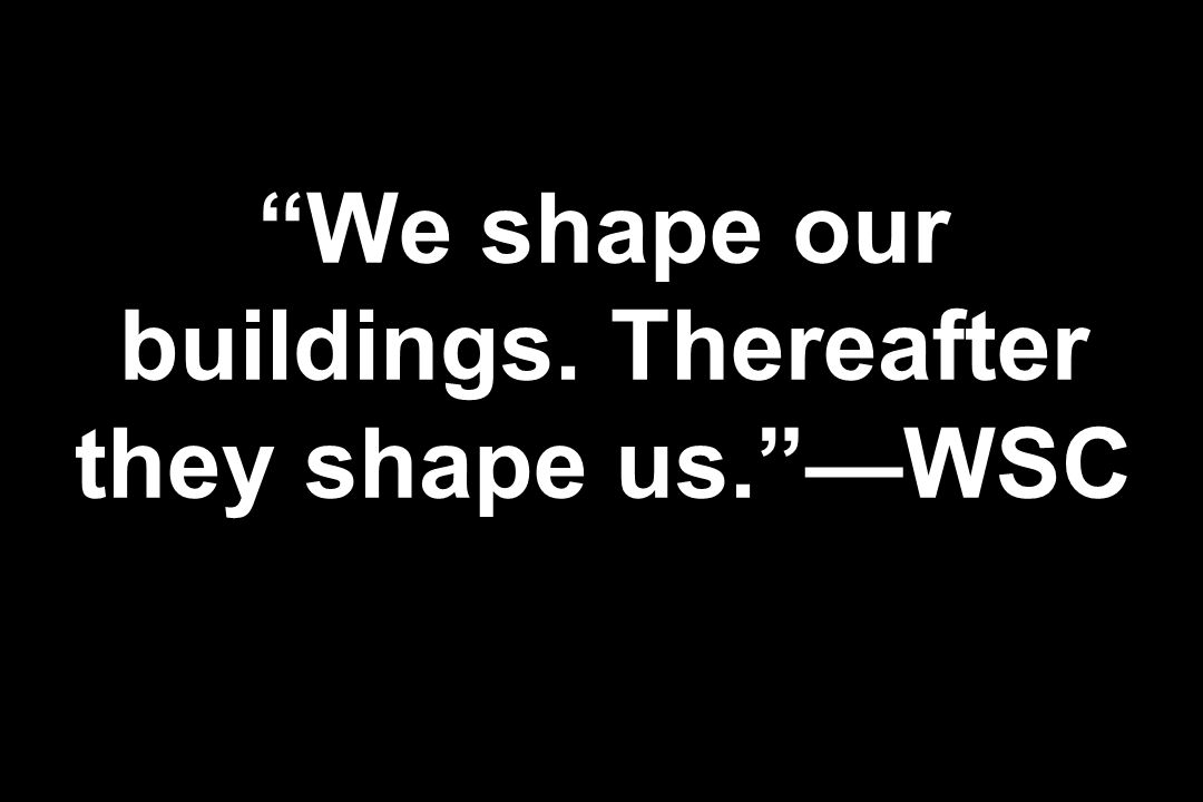 We shape our buildings. Thereafter they shape us.WSC