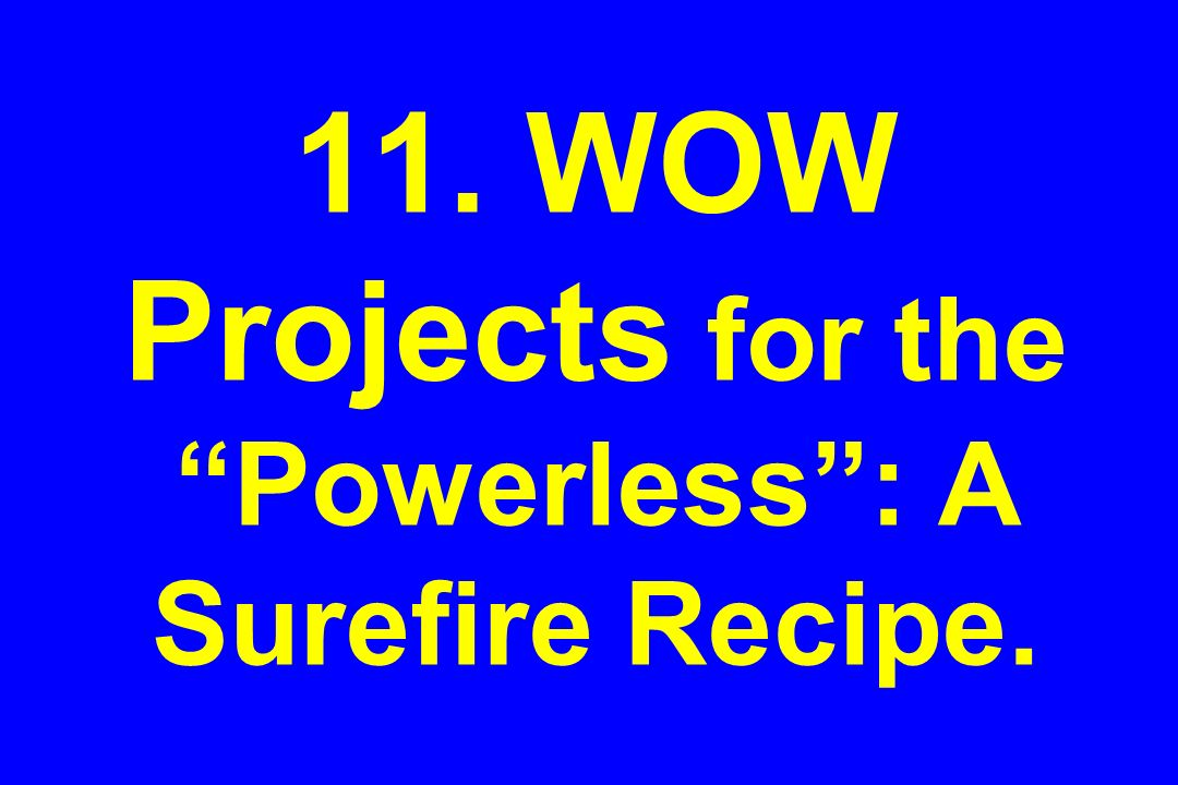 11. WOW Projects for the Powerless: A Surefire Recipe.