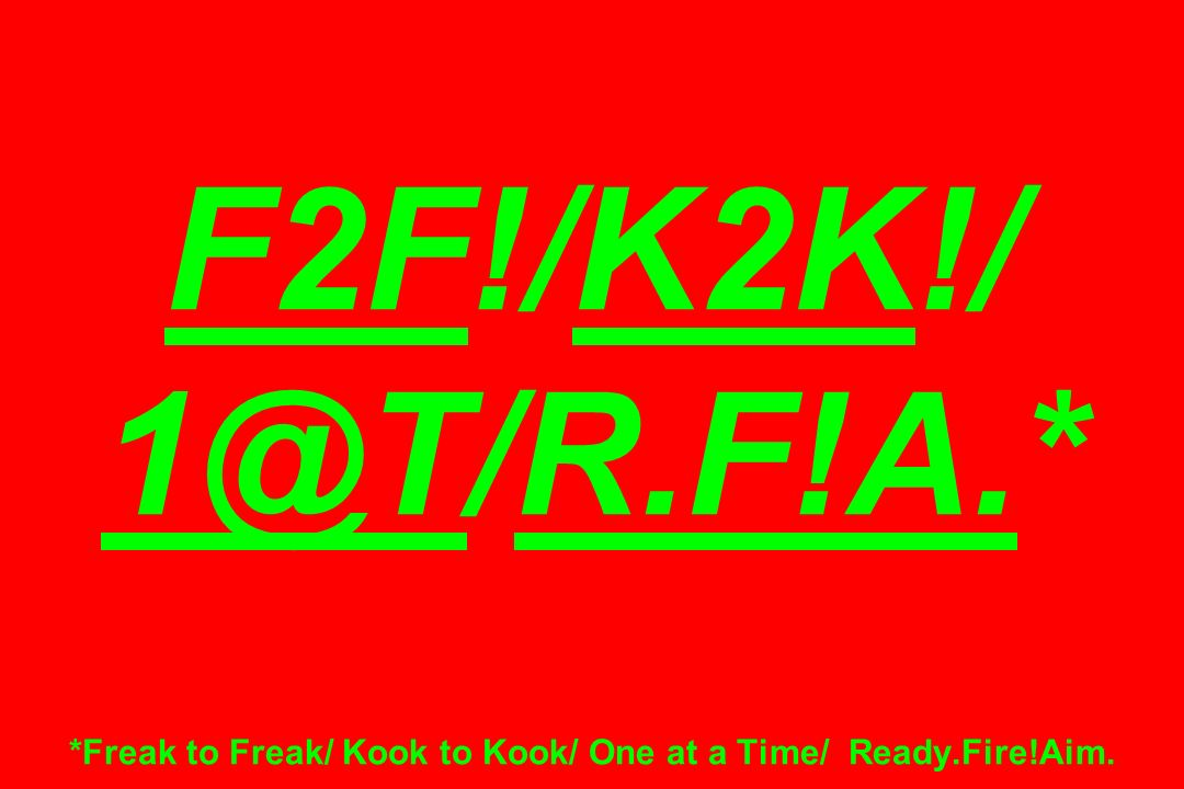 F2F!/K2K!/ 1@T/R.F!A.* *Freak to Freak/ Kook to Kook/ One at a Time/ Ready.Fire!Aim.