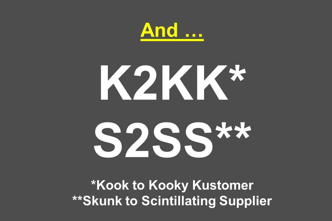 And … K2KK* S2SS** *Kook to Kooky Kustomer **Skunk to Scintillating Supplier