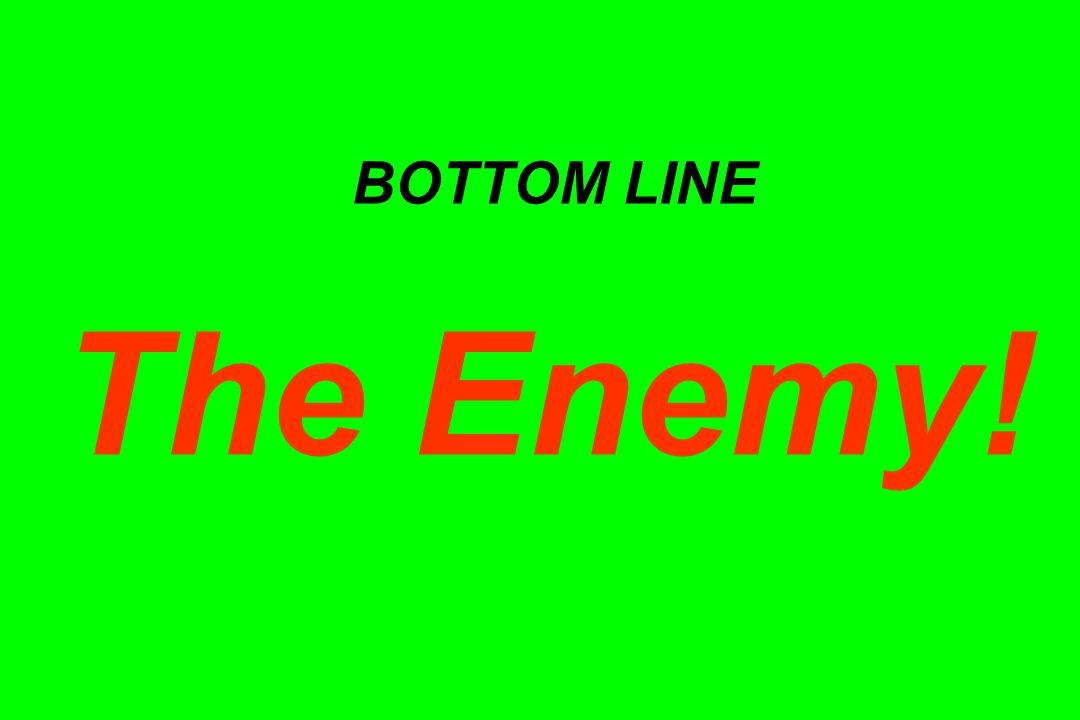 BOTTOM LINE The Enemy!
