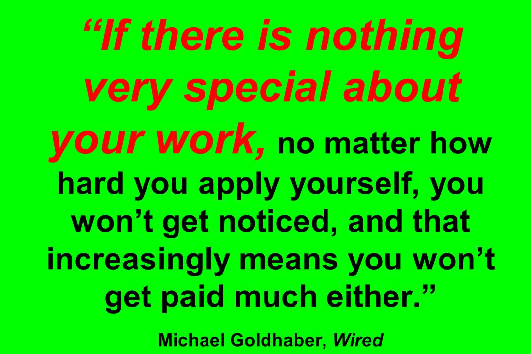 If there is nothing very special about your work, no matter how hard you apply yourself, you wont get noticed, and that increasingly means you wont ge