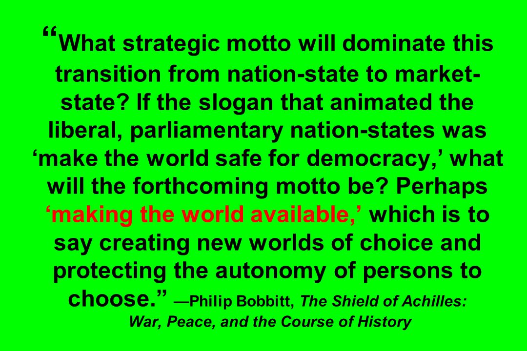 What strategic motto will dominate this transition from nation-state to market- state? If the slogan that animated the liberal, parliamentary nation-s
