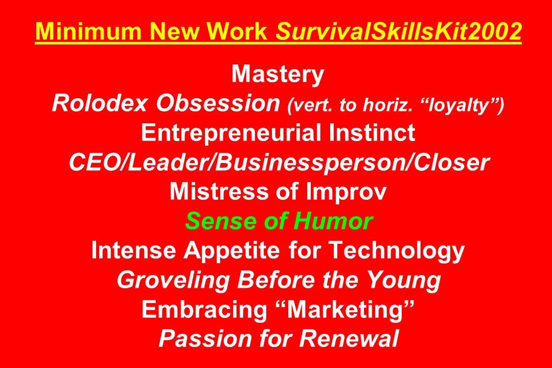 Minimum New Work SurvivalSkillsKit2002 Mastery Rolodex Obsession (vert. to horiz. loyalty) Entrepreneurial Instinct CEO/Leader/Businessperson/Closer M