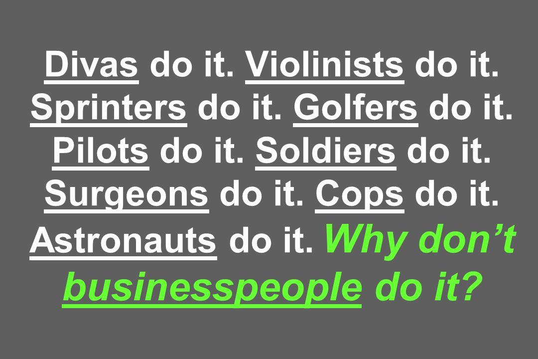 Divas do it. Violinists do it. Sprinters do it. Golfers do it. Pilots do it. Soldiers do it. Surgeons do it. Cops do it. Astronauts do it. Why dont bu