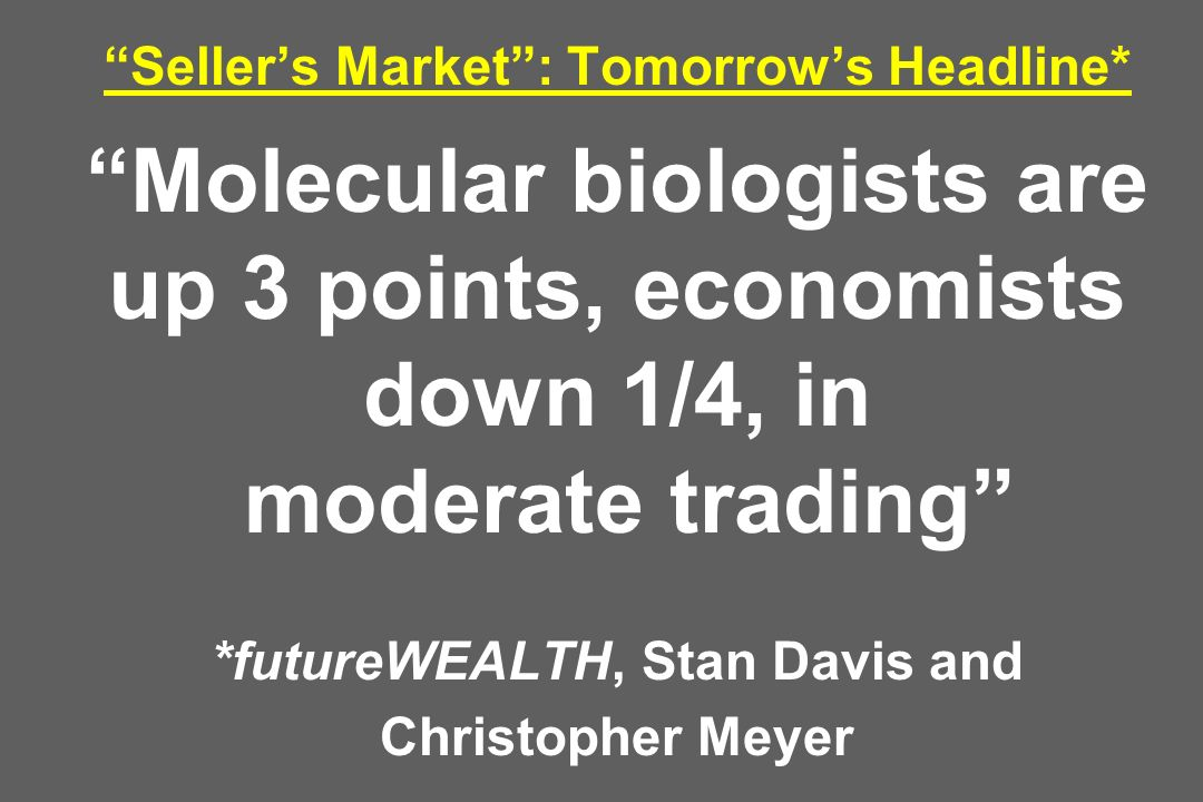 Sellers Market: Tomorrows Headline* Molecular biologists are up 3 points, economists down 1/4, in moderate trading *futureWEALTH, Stan Davis and Chris