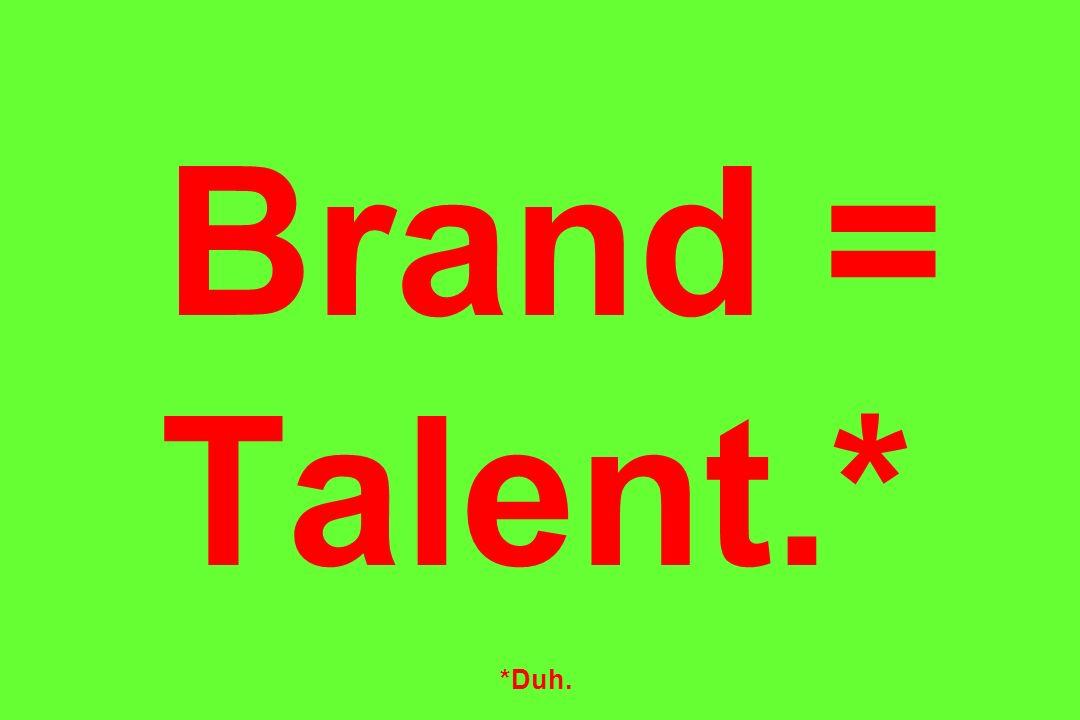Brand = Talent.* *Duh.