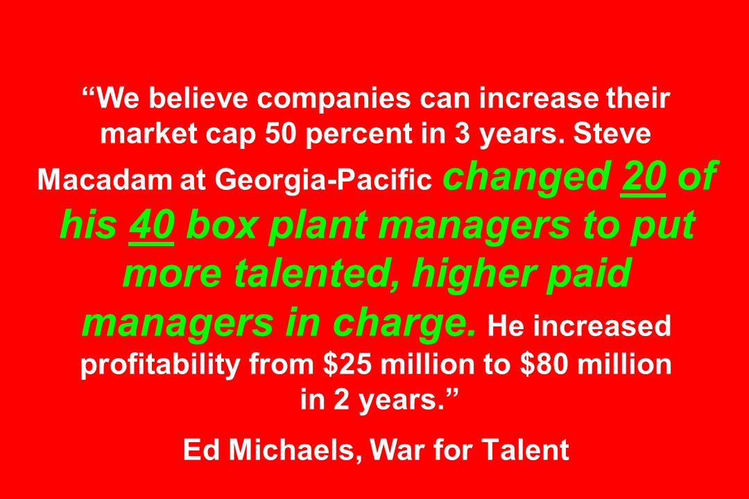 We believe companies can increase their market cap 50 percent in 3 years. Steve Macadam at Georgia-Pacific changed 20 of his 40 box plant managers to