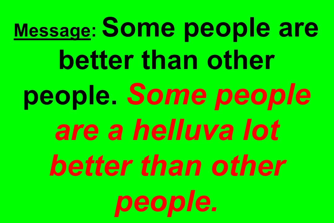Message: Some people are better than other people. Some people are a helluva lot better than other people.
