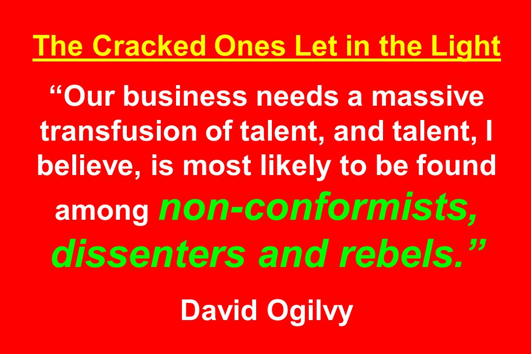 The Cracked Ones Let in the Light Our business needs a massive transfusion of talent, and talent, I believe, is most likely to be found among non-conf
