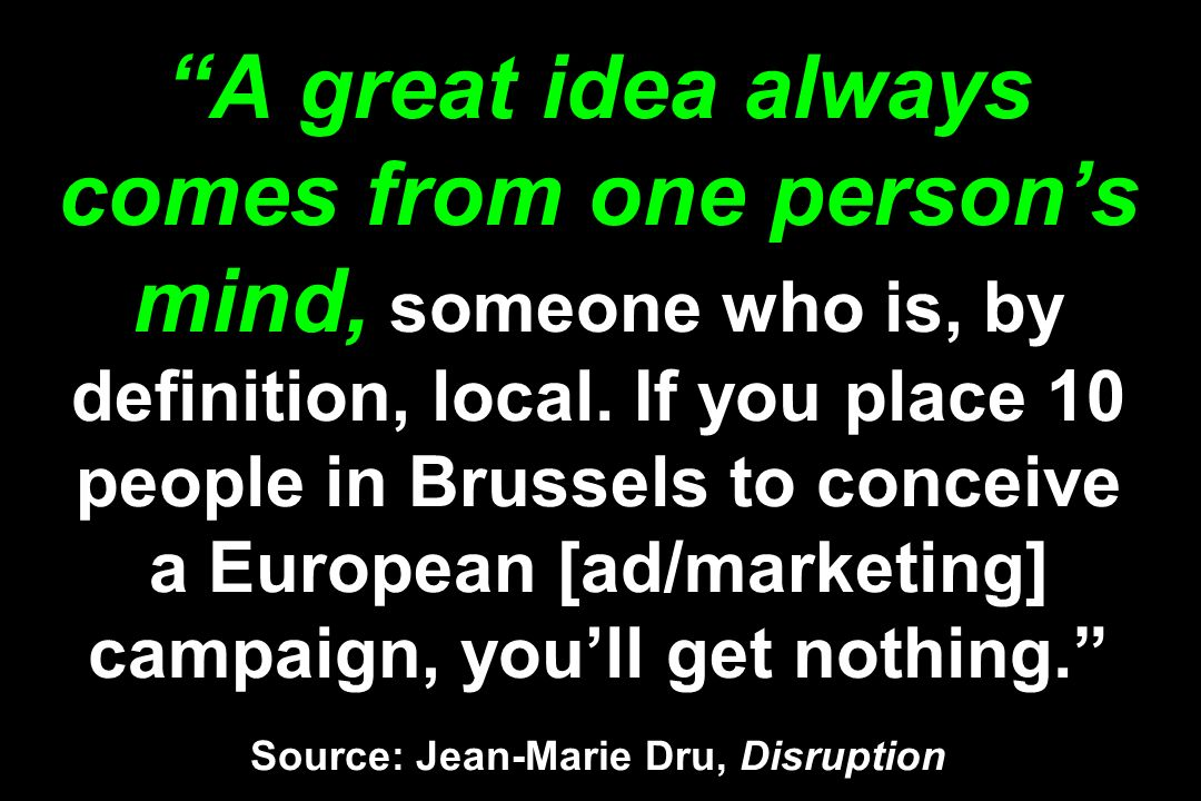 A great idea always comes from one persons mind, someone who is, by definition, local. If you place 10 people in Brussels to conceive a European [ad/m