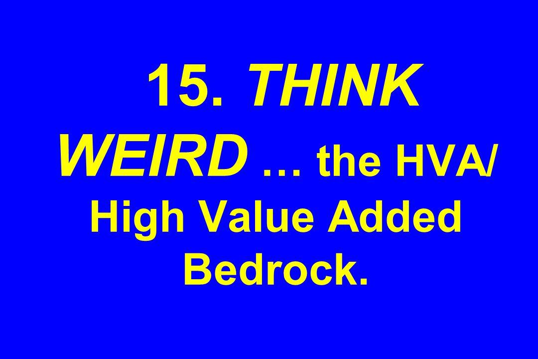 15. THINK WEIRD … the HVA/ High Value Added Bedrock.