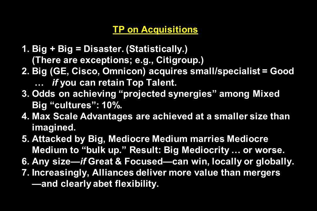 TP on Acquisitions 1. Big + Big = Disaster. (Statistically.) (There are exceptions; e.g., Citigroup.) 2. Big (GE, Cisco, Omnicon) acquires small/speci