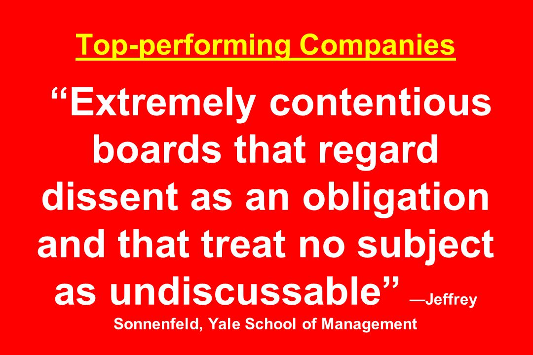 Top-performing Companies Extremely contentious boards that regard dissent as an obligation and that treat no subject as undiscussable Jeffrey Sonnenfe