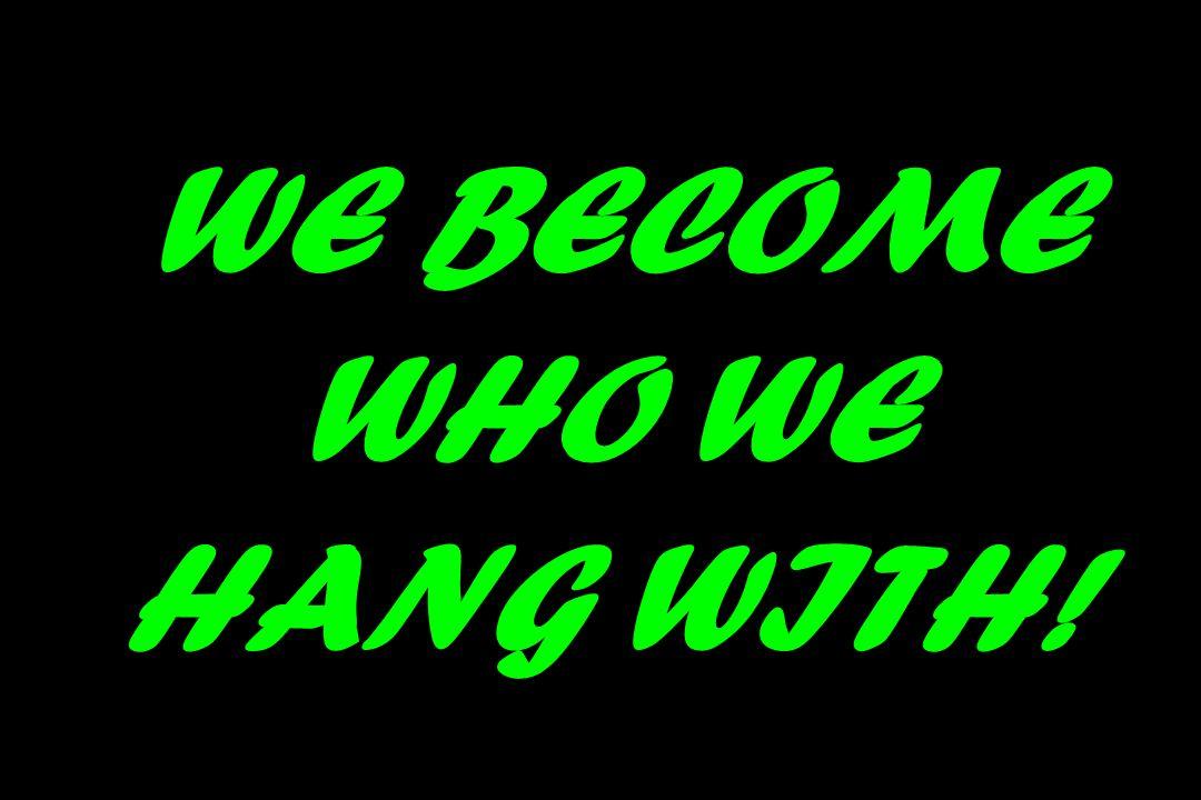 WE BECOME WHO WE HANG WITH!