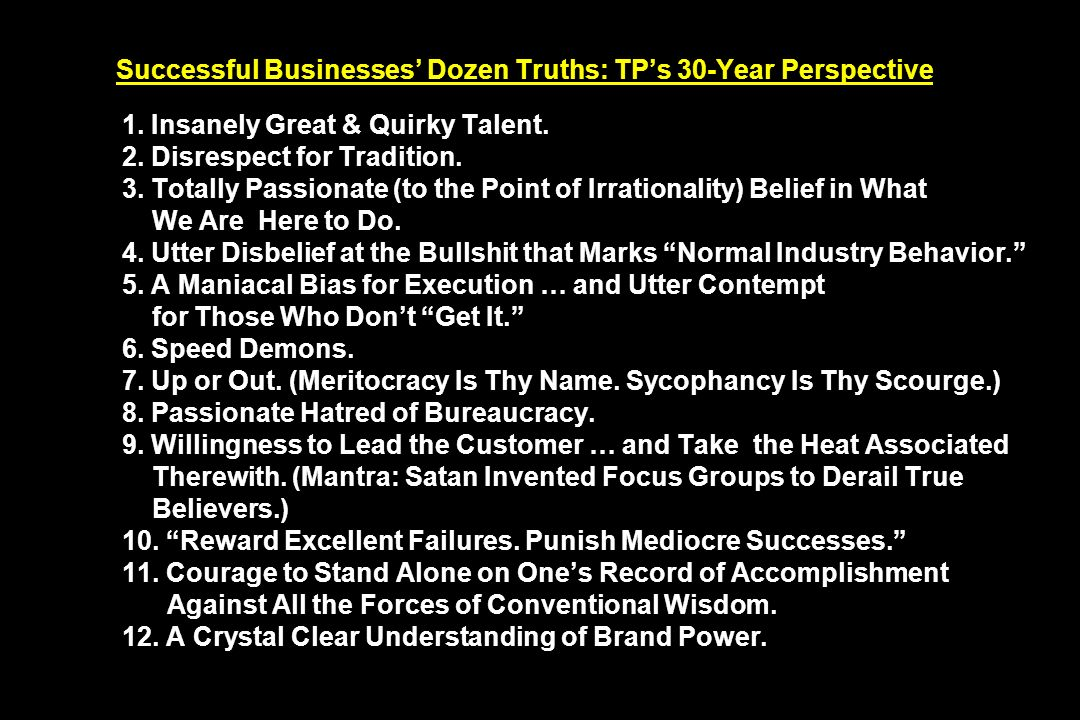 Successful Businesses Dozen Truths: TPs 30-Year Perspective 1. Insanely Great & Quirky Talent. 2. Disrespect for Tradition. 3. Totally Passionate (to