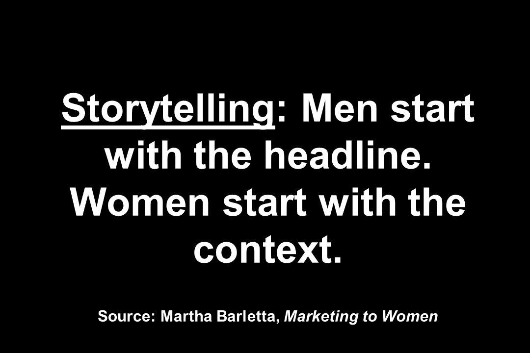 Storytelling: Men start with the headline. Women start with the context. Source: Martha Barletta, Marketing to Women