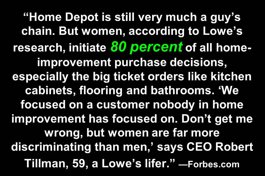Home Depot is still very much a guys chain. But women, according to Lowes research, initiate 80 percent of all home- improvement purchase decisions, e