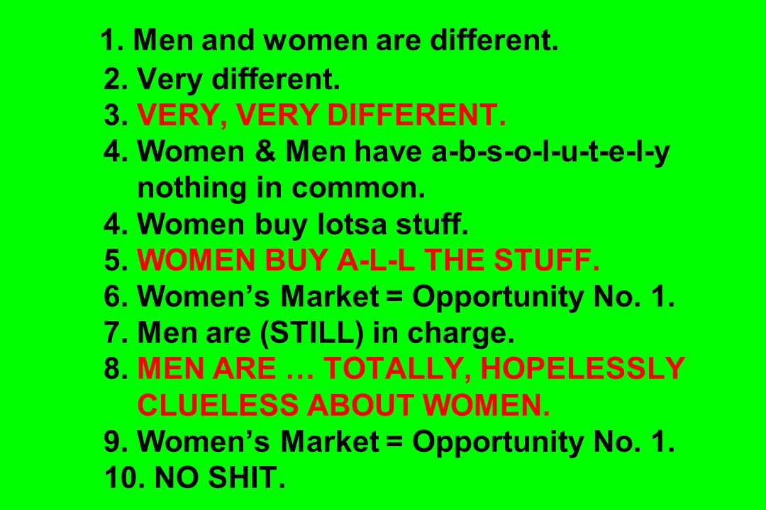 1. Men and women are different. 2. Very different. 3. VERY, VERY DIFFERENT. 4. Women & Men have a-b-s-o-l-u-t-e-l-y nothing in common. 4. Women buy lo