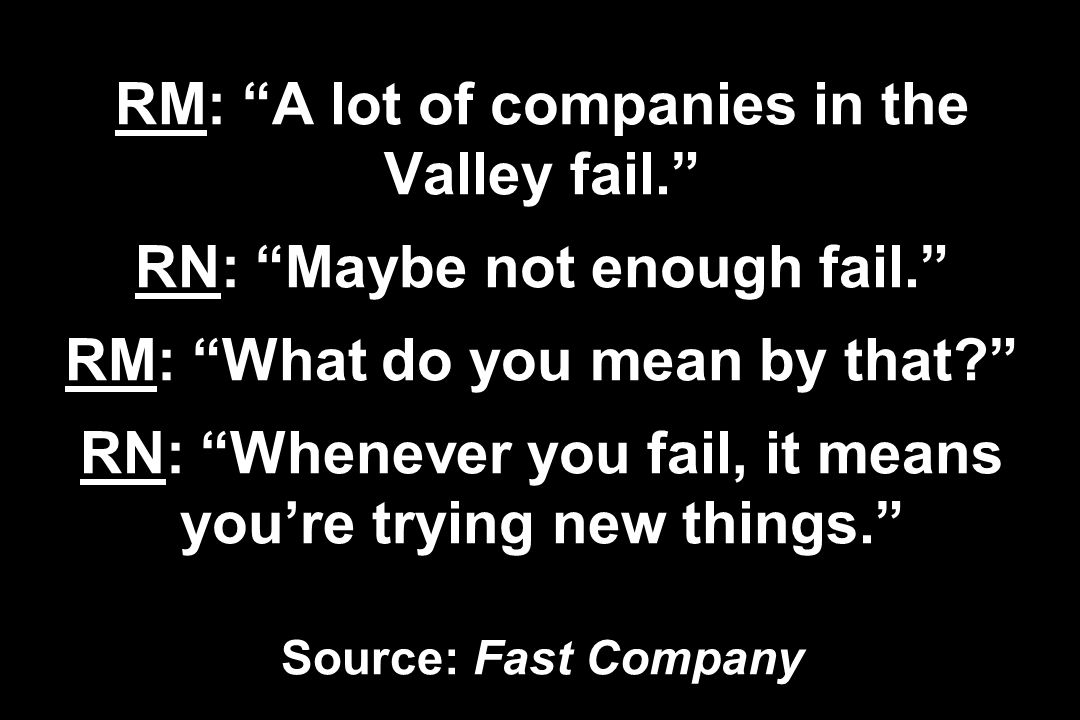 RM: A lot of companies in the Valley fail. RN: Maybe not enough fail. RM: What do you mean by that? RN: Whenever you fail, it means youre trying new t