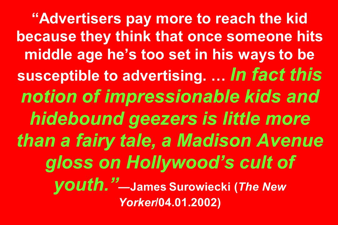 Advertisers pay more to reach the kid because they think that once someone hits middle age hes too set in his ways to be susceptible to advertising. …