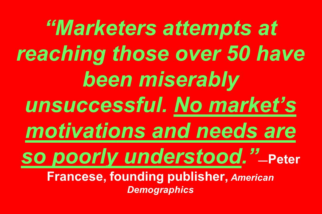 Marketers attempts at reaching those over 50 have been miserably unsuccessful. No markets motivations and needs are so poorly understood. Peter France