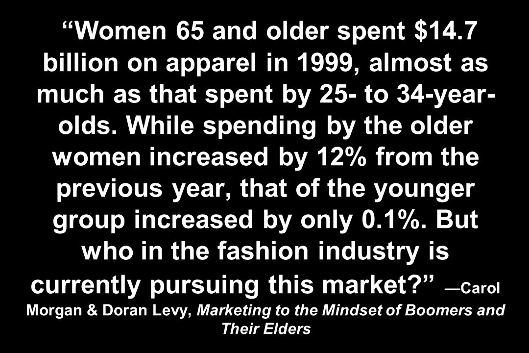 Women 65 and older spent $14.7 billion on apparel in 1999, almost as much as that spent by 25- to 34-year- olds. While spending by the older women inc