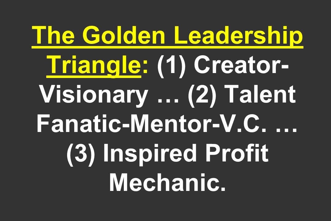 The Golden Leadership Triangle: (1) Creator- Visionary … (2) Talent Fanatic-Mentor-V.C. … (3) Inspired Profit Mechanic.