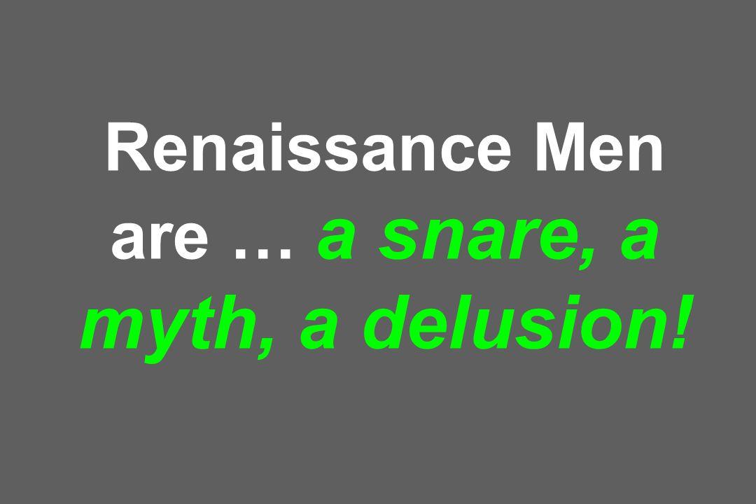 Renaissance Men are … a snare, a myth, a delusion!