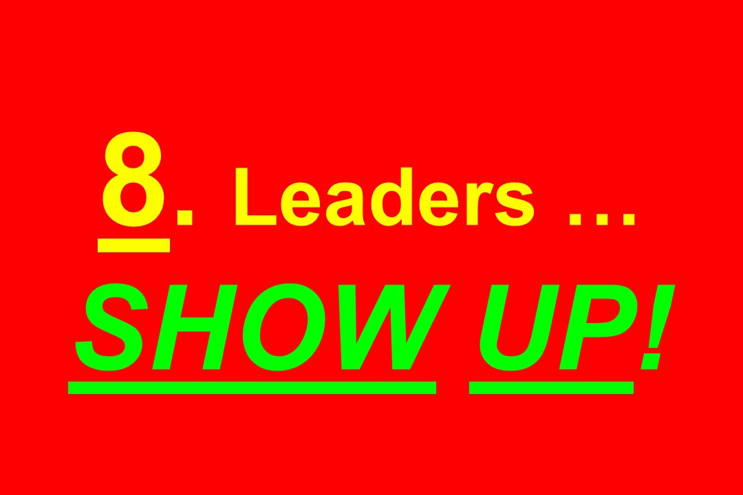 8. Leaders … SHOW UP!