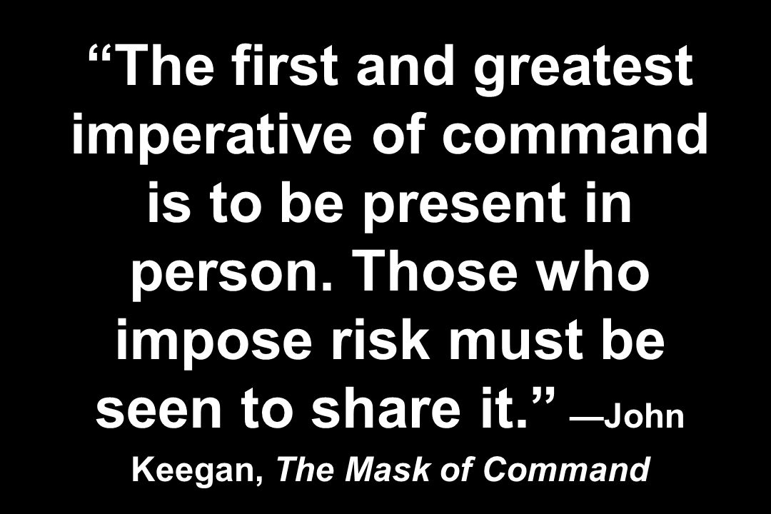 The first and greatest imperative of command is to be present in person. Those who impose risk must be seen to share it. John Keegan, The Mask of Comm